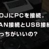 CDJにPCを繋げる時、LANとUSBどっちが良い? ガチで検証してみた!【HID vs LAN】